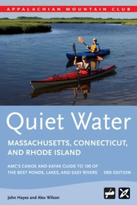 Quiet Water Massachusetts, Connecticut, and Rhode Island, 3rd Edition: AMC's Canoe and Kayak Guide to 100 of the Best Ponds, Lakes, and Easy Rivers  -     By: John Hayes, Alex Wilson