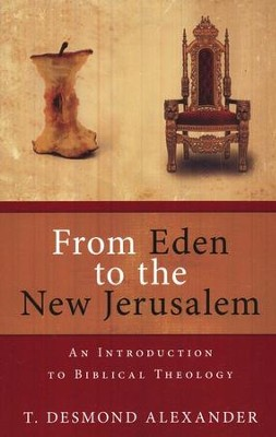 From Eden to the New Jerusalem: An Introduction to Biblical Theology  -     By: T. Desmond Alexander