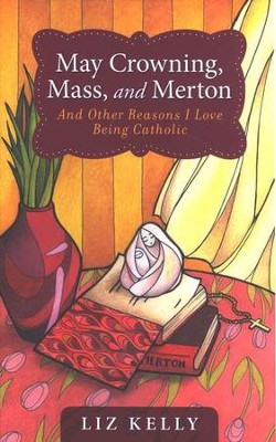 May Crowning, Mass, and Merton: And Other Reasons I Love Being Catholic  -     By: Liz Kelly, Liz Kelly