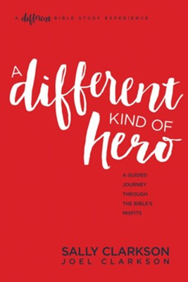 A Different Kind of Hero: A Guided Journey through the Bible's Misfits  -     By: Sally Clarkson, Joel Clarkson