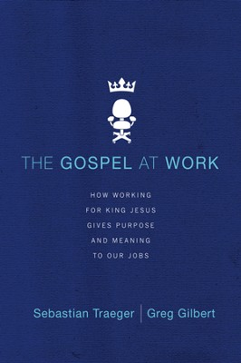 The Gospel at Work: How Working for King Jesus Gives Purpose and Meaning to Our Jobs - eBook  -     By: Sebastian Traeger, Greg D. Gilbert