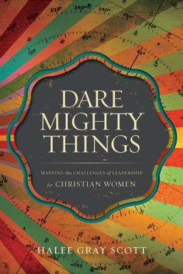 Dare Mighty Things: Mapping the Challenges of Leadership for Christian Women - eBook  -     By: Halee Gray Scott