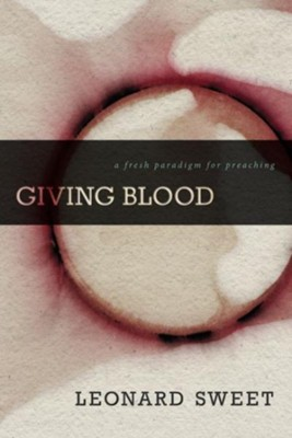 Giving Blood: A Fresh Paradigm for Preaching - eBook  -     By: Leonard Sweet