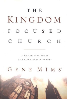 The Kingdom Focused Church: A Compelling Image of an Achievable Future for Your Church  -     By: Gene Mims