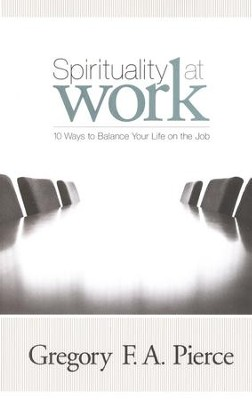 Spirituality at Work: 10 Ways to Balance Your Life on the Job  -     By: Gregory F.A. Pierce