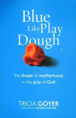 Blue Like Play Dough: The Shape of Motherhood in the Grip of God  -     By: Tricia Goyer