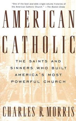 American Catholic: The Saints and Sinners Who Built America's Most Powerful Church  -     By: Charles Morris