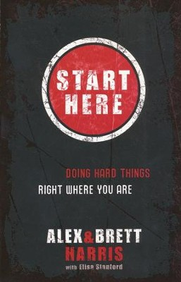 Start Here: Doing Hard Things Right Where You Are  -     By: Alex & Brett Harris, Harris