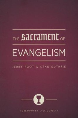 The Sacrament of Evangelism  -     By: Jerry Root, Stan Guthrie, Lyle Dorsett