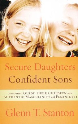 Secure Daughters, Confident Sons: How Parents Guide Their Children into Authentic Masculinity & Femininity   -     By: Glenn T. Stanton