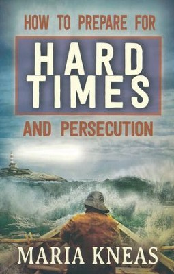 How to Prepare for Hard Times and Persecution   -     By: Maria Kneas