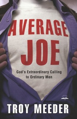 Average Joe: God's Extraordinary Calling to Ordinary Men  -     By: Troy Meeder