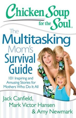 Chicken Soup for the Soul: The Multitasking Mom's Survival Guide: 101 Inspiring and Amusing Stories for Mothers Who Do It All - eBook  -     By: Jack Canfield, Mark Victor Hansen, Amy Newmark