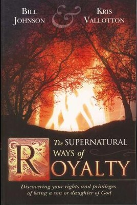 The Supernatural Ways of Royalty: Discovering Your Rights and Privileges of Being a Son or Daughter of God  -     By: Bill Johnson, Kris Vallotton