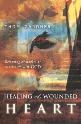 Healing the Wounded Heart: Removing Obstacles to Intimacy with God  -     By: Thom Gardner