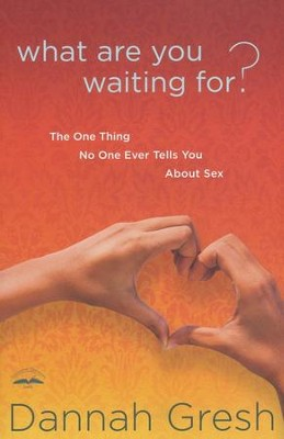 What Are You Waiting For? The One Thing No One Ever Tells You About Sex  -     By: Dannah Gresh