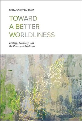 Toward a Better Worldliness: Ecology, Economy, and the Protestant Tradition  -     By: Terra Schwerin Rowe