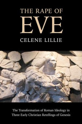 The Rape of Eve: The Transformation of Roman Ideology in Three Early Christian Retellings of Genesis  -     By: Celene Lillie