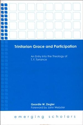 Trinitarian Grace and Participation: An Entry into the Theology of T. F. Torrance  -     By: Geordie W. Ziegler