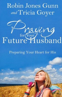 Praying for Your Future Husband: Preparing Your Heart for His  -     By: Robin Jones Gunn, Trisha Goyer