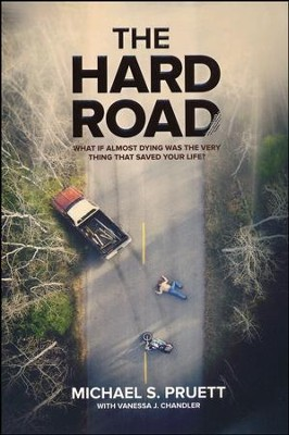 The Hard Road: What If Almost Dying was the Very Thing That Saved Your Life  -     By: Michael Pruett