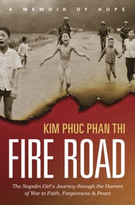 Fire Road: The Napalm Girl's Journey through the Horrors of War to Faith, Forgiveness, and Peace  -     By: Kim Phuc Phan Thi, Ashley Wiersma