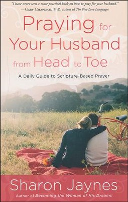 Praying for Your Husband from Head to Toe: A Daily Guide to Scripture-Based Prayer - By: Sharon Jaynes