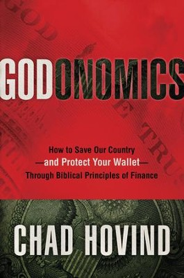 Godonomics: How to Save Our Country--and Protect Your Wallet--Through Biblical Principles of Finance  -     By: Chad Hovind