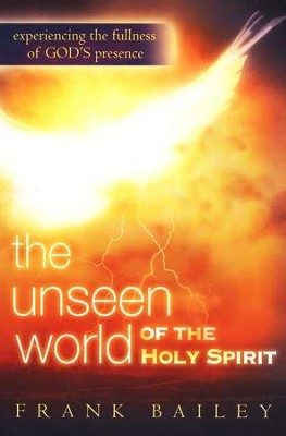 The Unseen World Of The Holy Spirit: Experiencing the Fullness of God's Presence  -     By: Frank Bailey