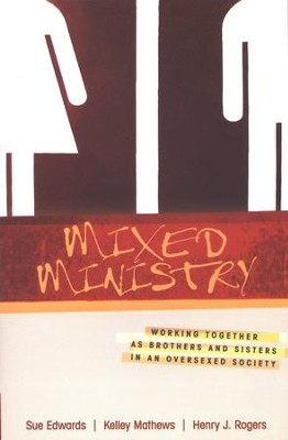 Mixed Ministry: Working Together as Brothers and Sisters in an Oversexed Society  -     By: Sue Edwards, Kelley Mathews, Henry J. Rogers