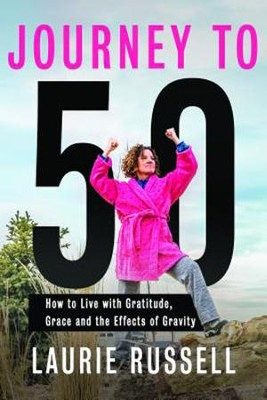 Journey To 50 How to Live with Gratitude, Grace and the Effects of Gravity  -     By: Laurie Russell