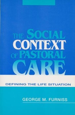 The Social Context of Pastoral Care: Defining the Life Situation   -     By: George Furniss