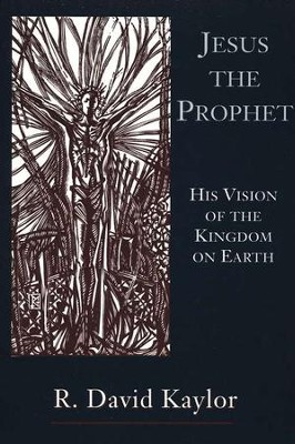 Jesus the Prophet: His Vision of the Kingdom on Earth  -     By: R. David Kaylor