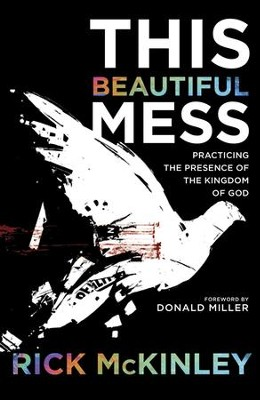 This Beautiful Mess: Practicing the Presence of the Kingdom of God  -     By: Rick McKinley
