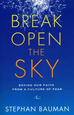 Break Open the Sky: Saving Our Faith from a Culture of Fear  -     By: Stephan Bauman
