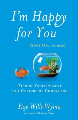 I'm Happy for You (Sort Of...Not Really): Finding Contentment in a Culture of Comparison  -     By: Kay Wills Wyma