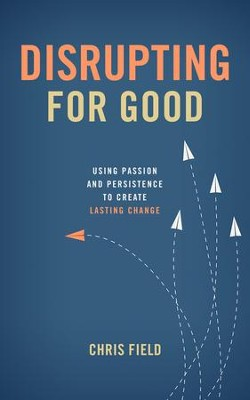 Disrupting for Good: Using Passion and Persistence to Create Lasting Change  -     By: Chris Field
