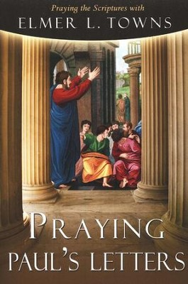 Praying Paul's Letters: Praying the Scriptures with Elmer Towns  -     By: Elmer L. Towns