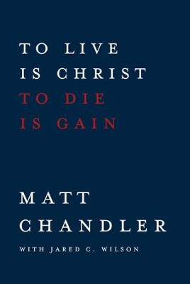 To Live Is Christ to Die Is Gain - eBook  -     By: Matt Chandler, Jared C. Wilson