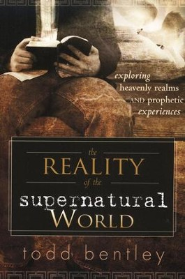 The Reality of the Supernatural World: Exploring Heavenly Realms and Prophetic Experiences  -     By: Todd Bentley