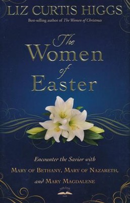 The Women of Easter: Encounter the Savior with Mary of Bethany, Mary of Nazareth, and Mary Magdalene  -     By: Liz Curtis Higgs