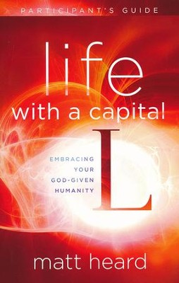 Life with a Capital L Participant's Guide: Embracing Your God-Given Humanity  -     By: Matt Heard