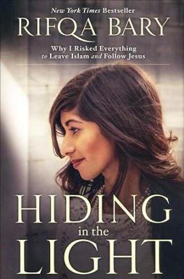 Hiding in the Light: Why I Risked Everything to Leave Islam and Follow Jesus  -     By: Rifqa Bary