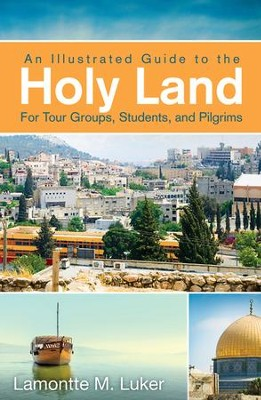 An Illustrated Guide to the Holy Land for Tour Groups, Students, and Pilgrims - eBook  -     By: Lamontte M. Luker