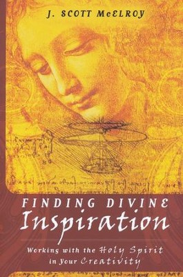 Finding Divine Inspiration: Working with the Holy Spirit in Your Creativity  -     By: J. Scott McElroy