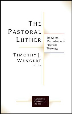 The Pastoral Luther: Essays on Martin Luther's Practical Theology  -     Edited By: Timothy J. Wengert