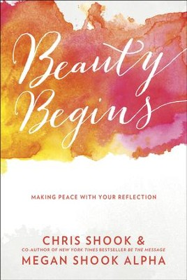 Beauty Begins: Making Peace with Your Reflection  -     By: Chris Shook, Megan Shook Alpha