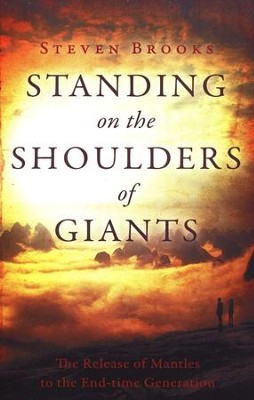 Standing on the Shoulders of Giants: The Release of Mantles to the End-time Generation  -     By: Steven Brooks