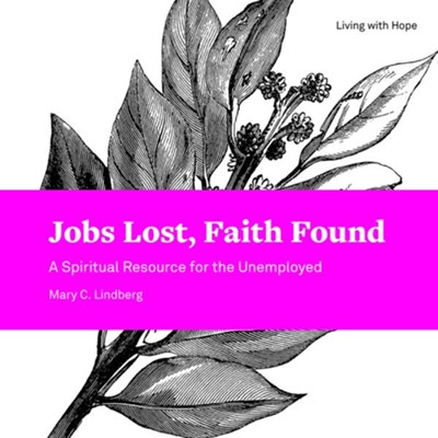 Jobs Lost, Faith Found: A Spiritual Resource for the Unemployed  -     By: Mary C. Lindberg