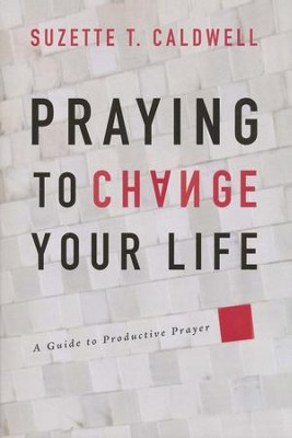 Praying to Change Your Life: A Guide to Productive Prayer  -     By: Suzette Caldwell